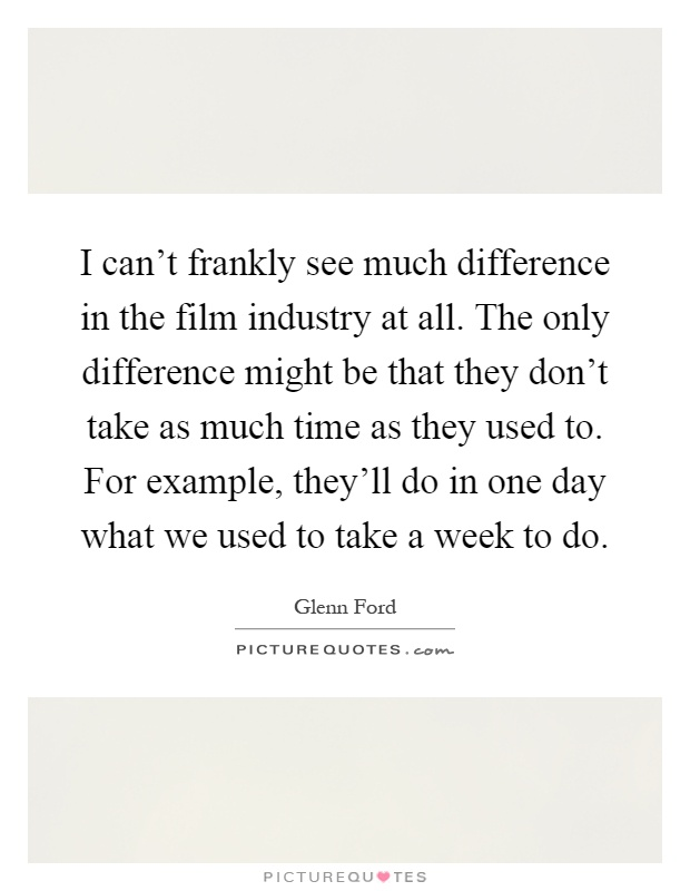 I can't frankly see much difference in the film industry at all. The only difference might be that they don't take as much time as they used to. For example, they'll do in one day what we used to take a week to do Picture Quote #1