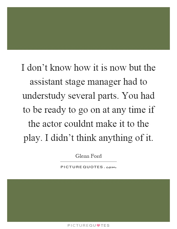 I don't know how it is now but the assistant stage manager had to understudy several parts. You had to be ready to go on at any time if the actor couldnt make it to the play. I didn't think anything of it Picture Quote #1