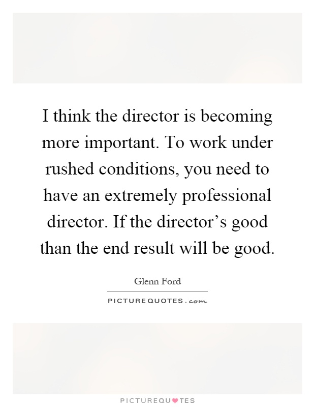 I think the director is becoming more important. To work under rushed conditions, you need to have an extremely professional director. If the director's good than the end result will be good Picture Quote #1