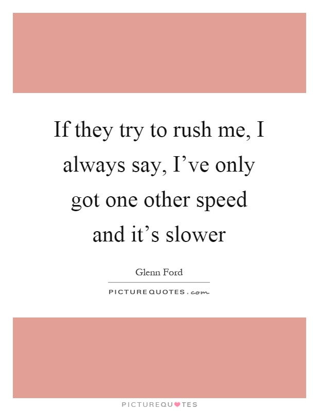 If they try to rush me, I always say, I've only got one other speed and it's slower Picture Quote #1
