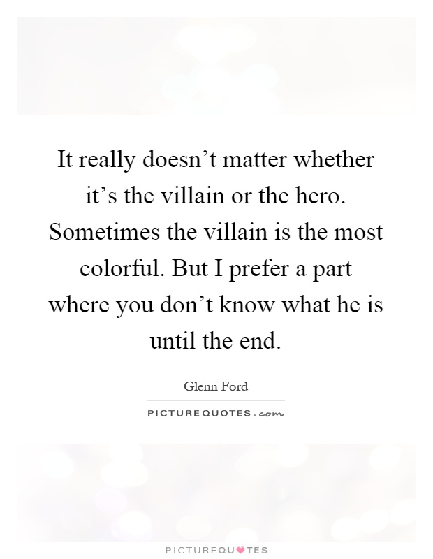 It really doesn't matter whether it's the villain or the hero. Sometimes the villain is the most colorful. But I prefer a part where you don't know what he is until the end Picture Quote #1