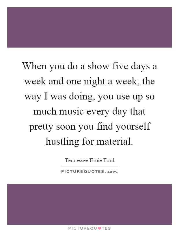 When you do a show five days a week and one night a week, the way I was doing, you use up so much music every day that pretty soon you find yourself hustling for material Picture Quote #1
