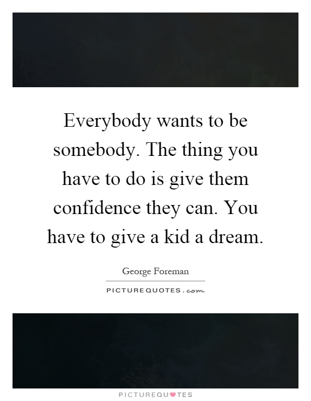 Everybody wants to be somebody. The thing you have to do is give them confidence they can. You have to give a kid a dream Picture Quote #1