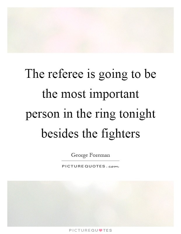 The referee is going to be the most important person in the ring tonight besides the fighters Picture Quote #1