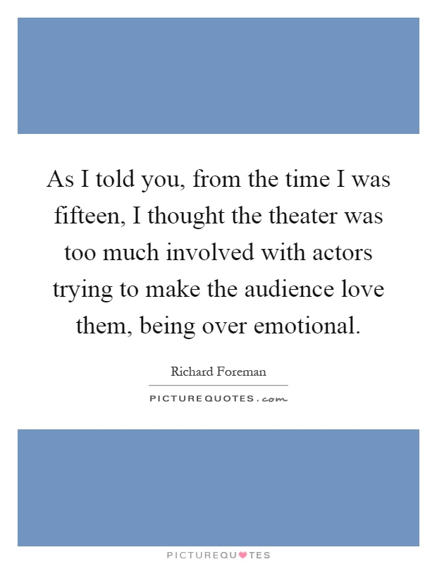 As I told you, from the time I was fifteen, I thought the theater was too much involved with actors trying to make the audience love them, being over emotional Picture Quote #1