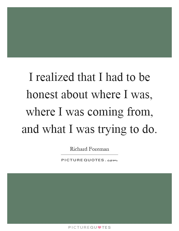 I realized that I had to be honest about where I was, where I was coming from, and what I was trying to do Picture Quote #1