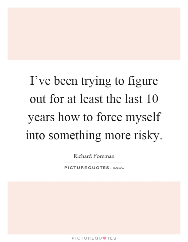 I've been trying to figure out for at least the last 10 years how to force myself into something more risky Picture Quote #1