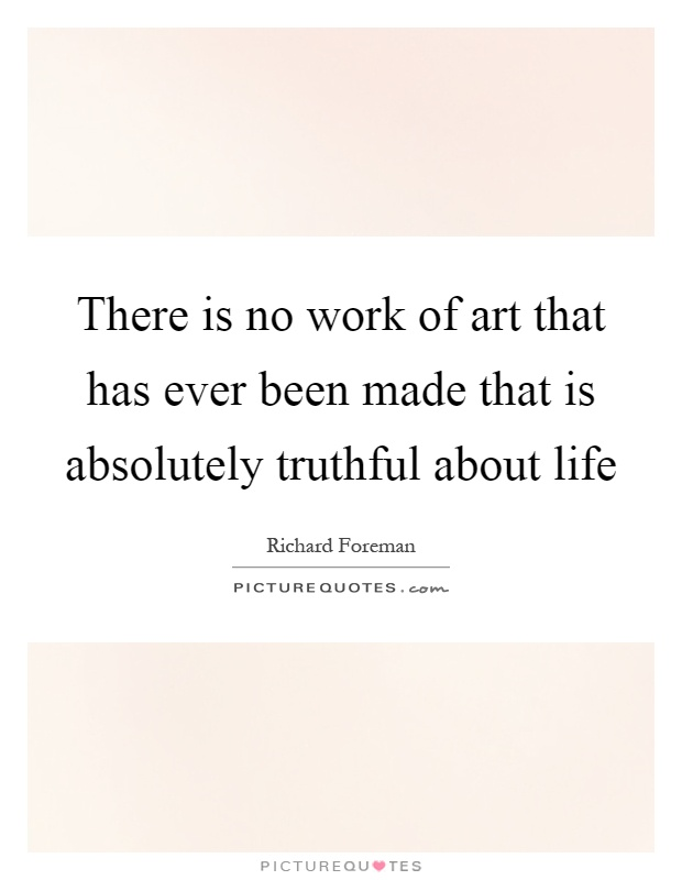 There is no work of art that has ever been made that is absolutely truthful about life Picture Quote #1