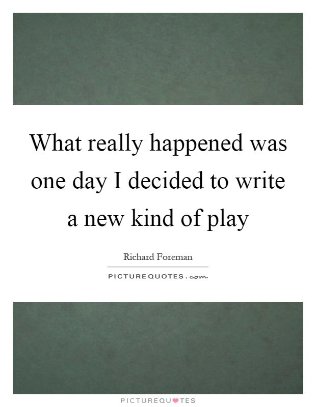 What really happened was one day I decided to write a new kind of play Picture Quote #1