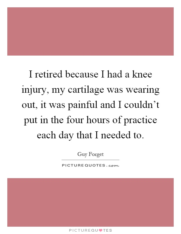 I retired because I had a knee injury, my cartilage was wearing out, it was painful and I couldn't put in the four hours of practice each day that I needed to Picture Quote #1