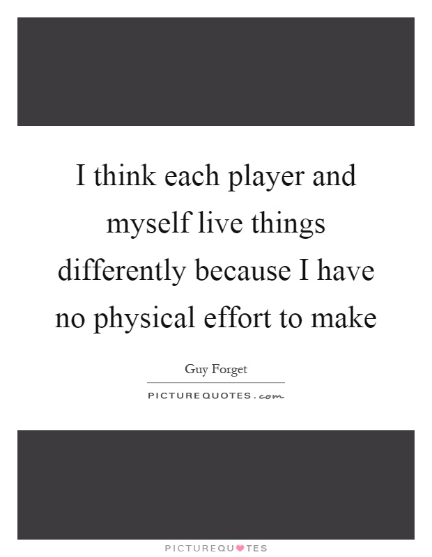 I think each player and myself live things differently because I have no physical effort to make Picture Quote #1