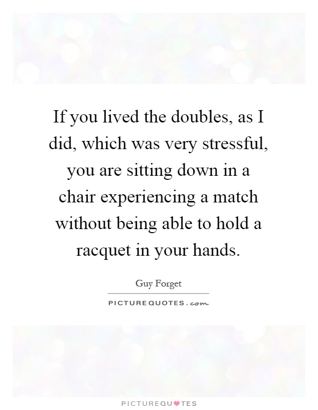 If you lived the doubles, as I did, which was very stressful, you are sitting down in a chair experiencing a match without being able to hold a racquet in your hands Picture Quote #1
