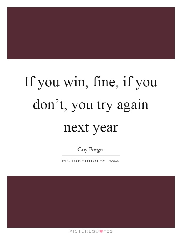If you win, fine, if you don't, you try again next year Picture Quote #1