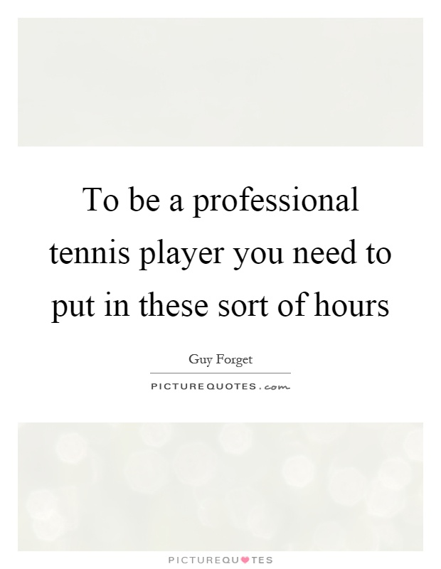 To be a professional tennis player you need to put in these sort of hours Picture Quote #1