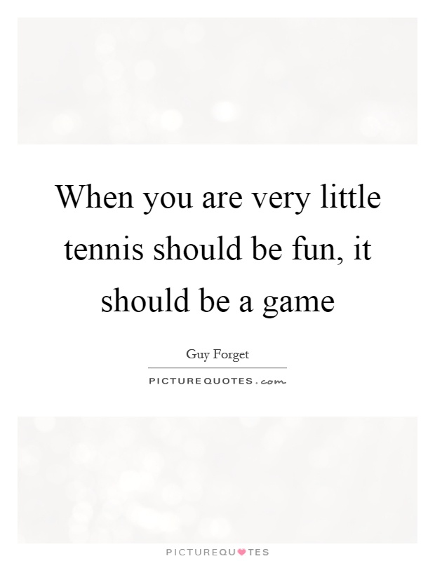 When you are very little tennis should be fun, it should be a game Picture Quote #1