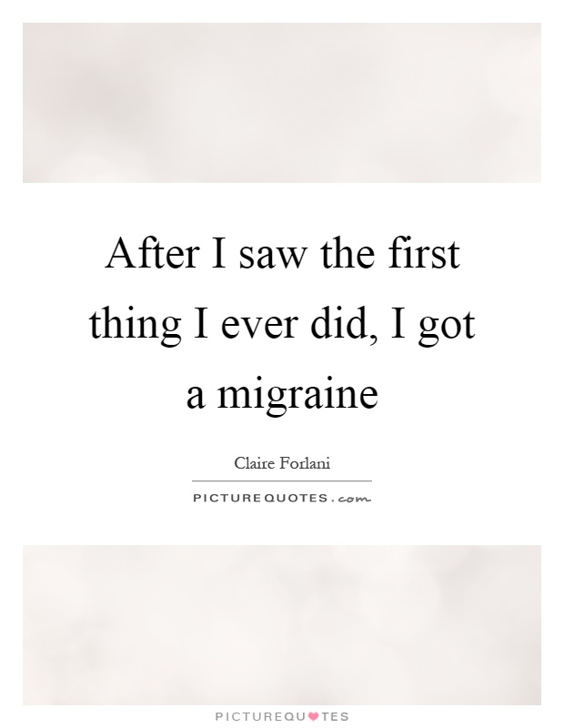 After I saw the first thing I ever did, I got a migraine Picture Quote #1