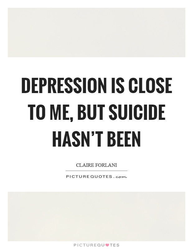 Depression is close to me, but suicide hasn't been Picture Quote #1