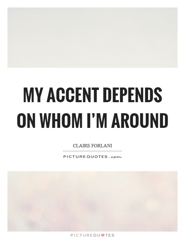 My accent depends on whom I'm around Picture Quote #1