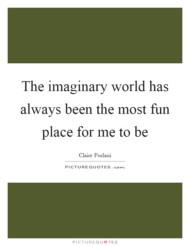 The imaginary world has always been the most fun place for me to be Picture Quote #1