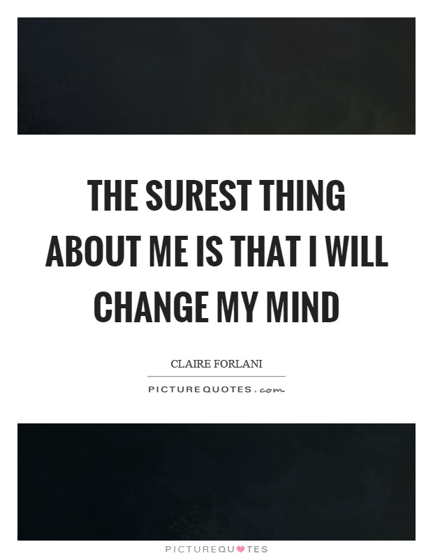 The surest thing about me is that I will change my mind Picture Quote #1