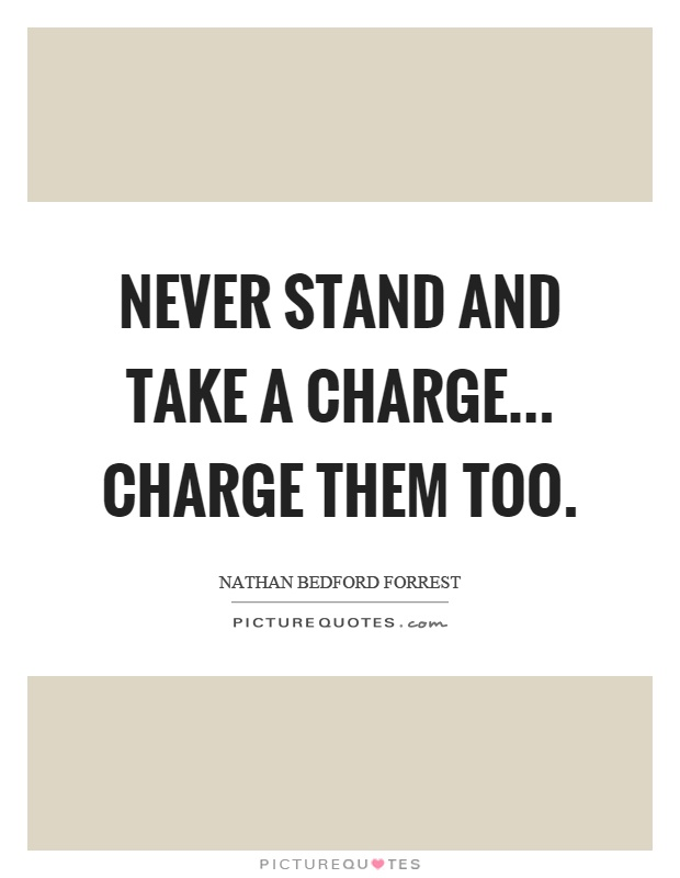 Never stand and take a charge... charge them too Picture Quote #1