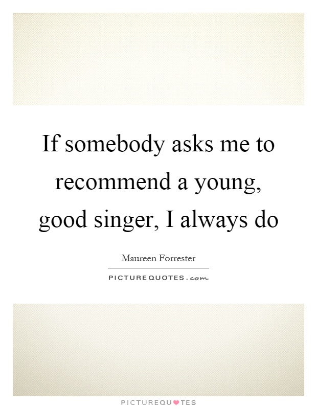If somebody asks me to recommend a young, good singer, I always do Picture Quote #1