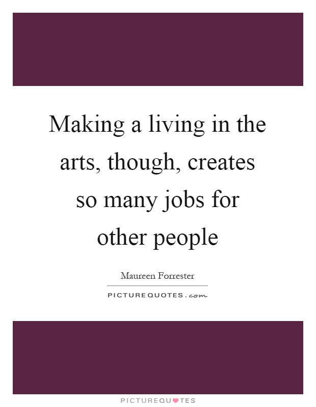 Making a living in the arts, though, creates so many jobs for other people Picture Quote #1