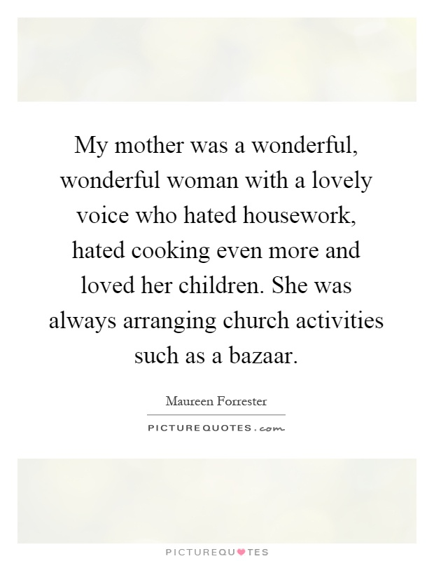 My mother was a wonderful, wonderful woman with a lovely voice who hated housework, hated cooking even more and loved her children. She was always arranging church activities such as a bazaar Picture Quote #1