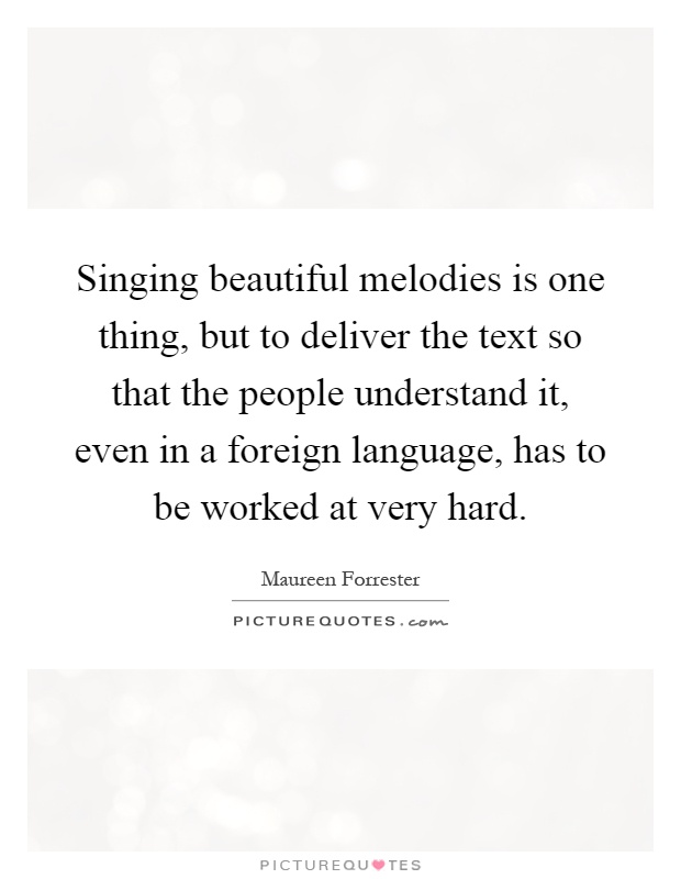 Singing beautiful melodies is one thing, but to deliver the text so that the people understand it, even in a foreign language, has to be worked at very hard Picture Quote #1