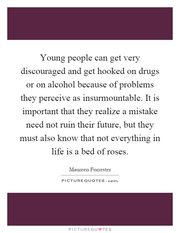 Young people can get very discouraged and get hooked on drugs or on alcohol because of problems they perceive as insurmountable. It is important that they realize a mistake need not ruin their future, but they must also know that not everything in life is a bed of roses Picture Quote #1
