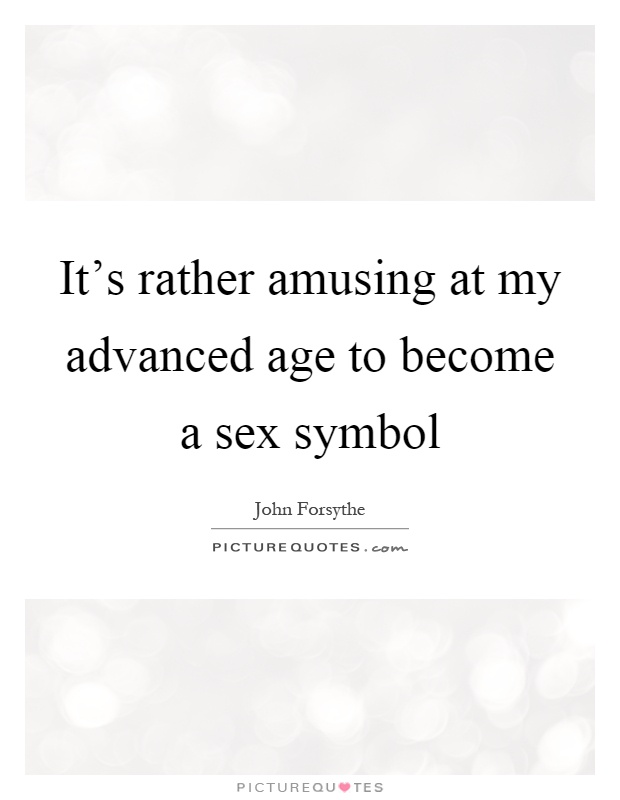It's rather amusing at my advanced age to become a sex symbol Picture Quote #1