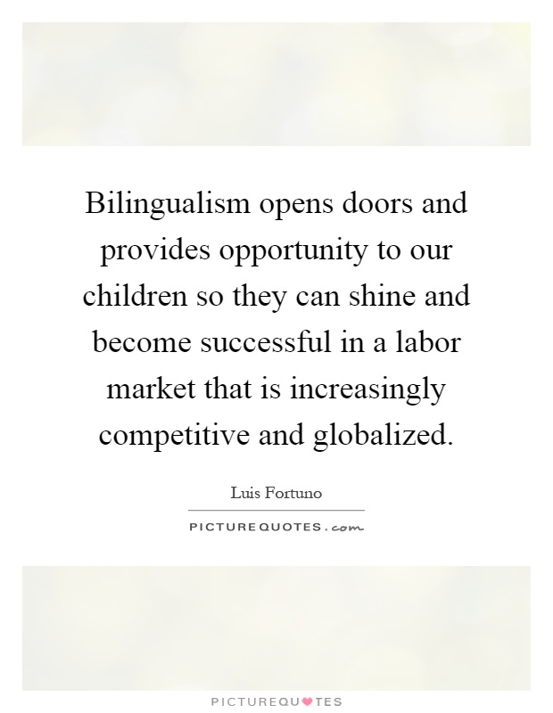 Bilingualism opens doors and provides opportunity to our children so they can shine and become successful in a labor market that is increasingly competitive and globalized Picture Quote #1