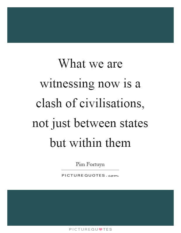 What we are witnessing now is a clash of civilisations, not just between states but within them Picture Quote #1