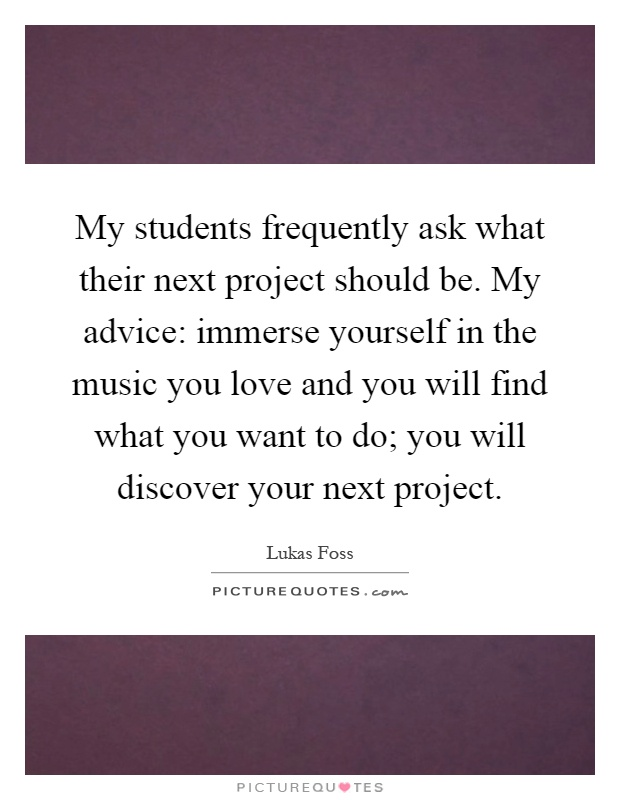 My students frequently ask what their next project should be. My advice: immerse yourself in the music you love and you will find what you want to do; you will discover your next project Picture Quote #1