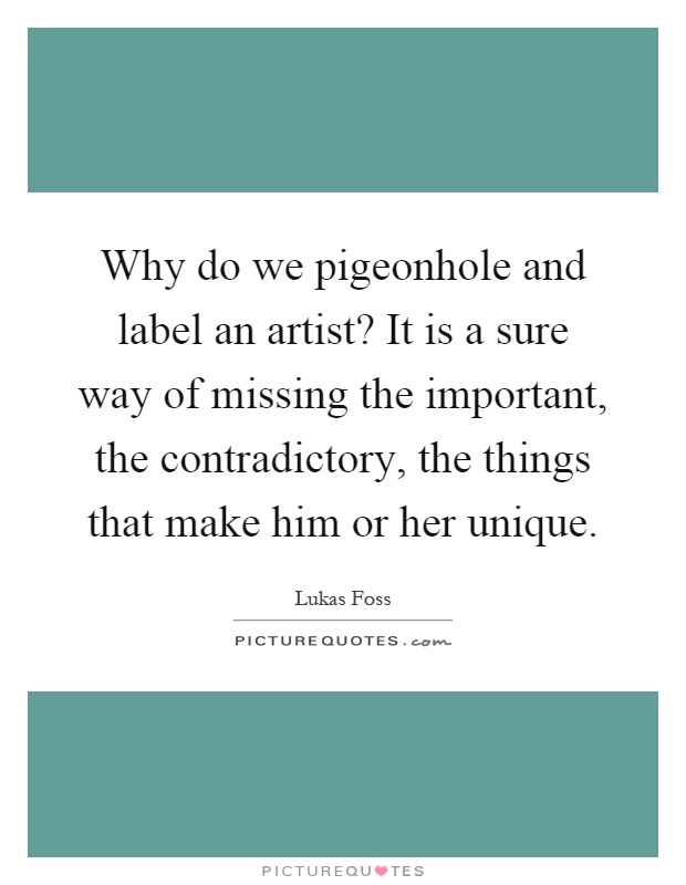 Why do we pigeonhole and label an artist? It is a sure way of missing the important, the contradictory, the things that make him or her unique Picture Quote #1