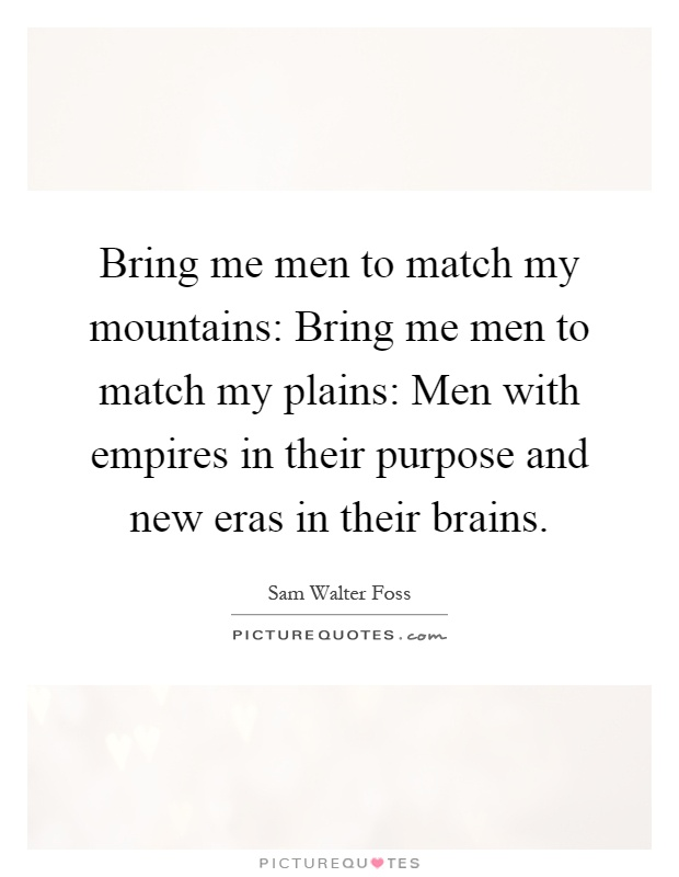 Bring me men to match my mountains: Bring me men to match my plains: Men with empires in their purpose and new eras in their brains Picture Quote #1
