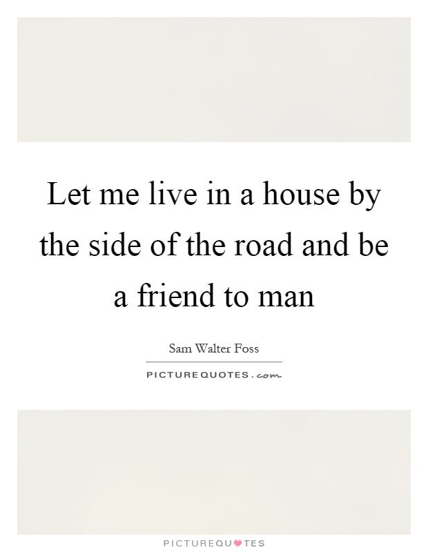 Let me live in a house by the side of the road and be a friend to man Picture Quote #1