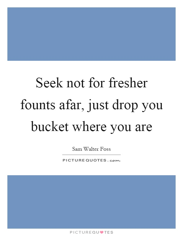Seek not for fresher founts afar, just drop you bucket where you are Picture Quote #1