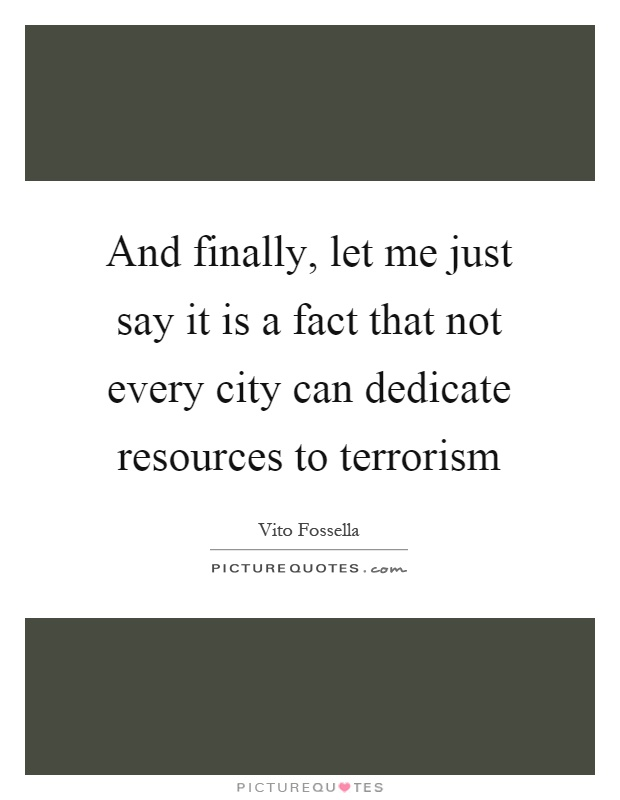 And finally, let me just say it is a fact that not every city can dedicate resources to terrorism Picture Quote #1