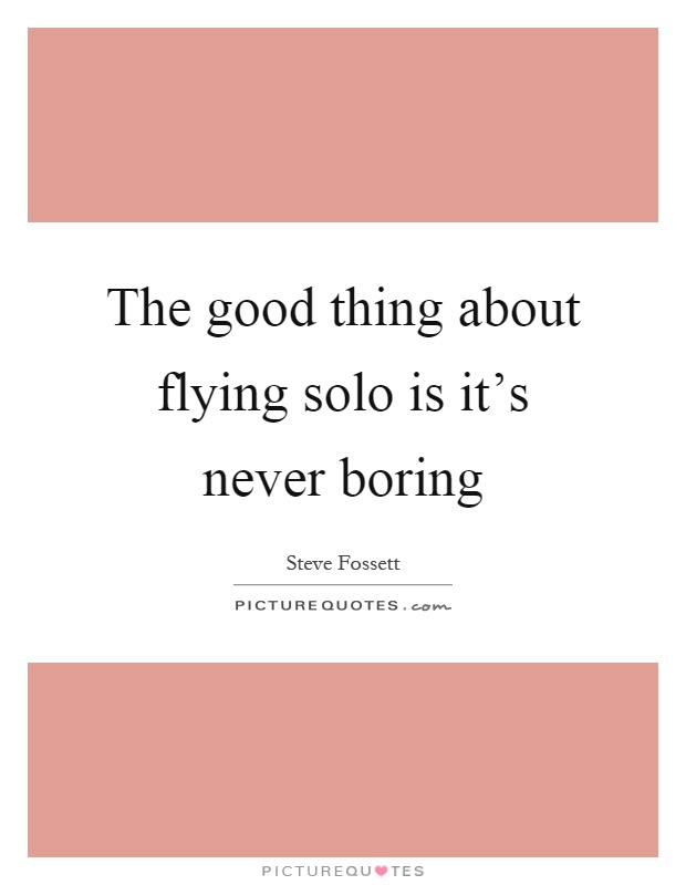The good thing about flying solo is it\'s never boring | Picture Quotes