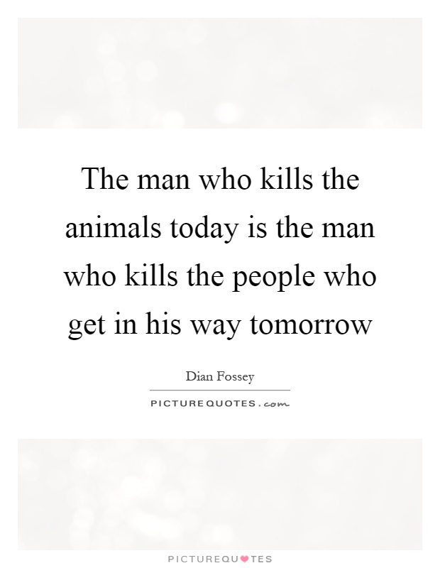 The man who kills the animals today is the man who kills the people who get in his way tomorrow Picture Quote #1