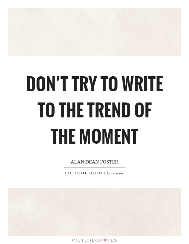 Don't try to write to the trend of the moment Picture Quote #1