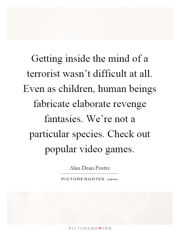Getting inside the mind of a terrorist wasn't difficult at all. Even as children, human beings fabricate elaborate revenge fantasies. We're not a particular species. Check out popular video games Picture Quote #1