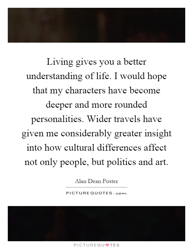 Living gives you a better understanding of life. I would hope that my characters have become deeper and more rounded personalities. Wider travels have given me considerably greater insight into how cultural differences affect not only people, but politics and art Picture Quote #1
