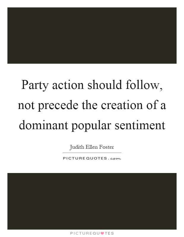 Party action should follow, not precede the creation of a dominant popular sentiment Picture Quote #1