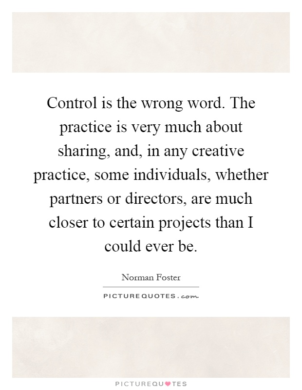 Control is the wrong word. The practice is very much about sharing, and, in any creative practice, some individuals, whether partners or directors, are much closer to certain projects than I could ever be Picture Quote #1