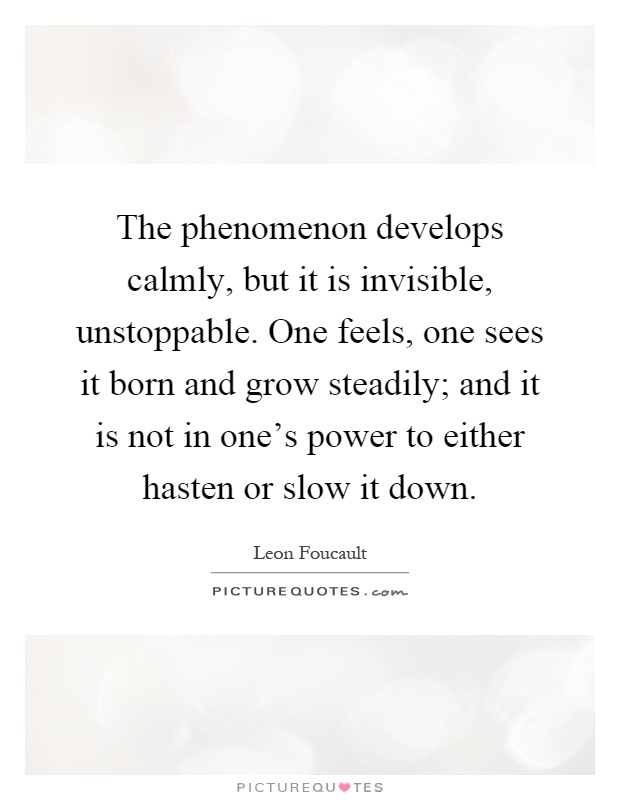 The phenomenon develops calmly, but it is invisible, unstoppable. One feels, one sees it born and grow steadily; and it is not in one's power to either hasten or slow it down Picture Quote #1