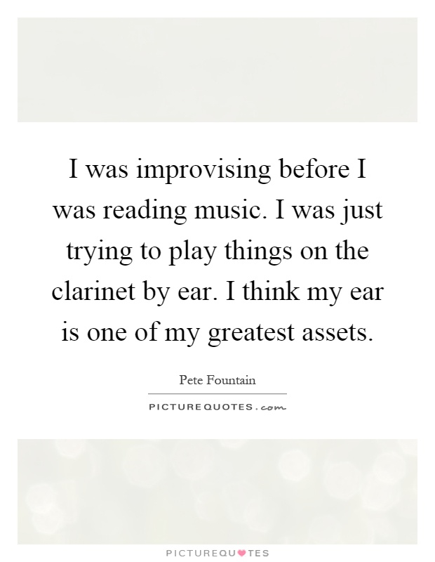 I was improvising before I was reading music. I was just trying to play things on the clarinet by ear. I think my ear is one of my greatest assets Picture Quote #1