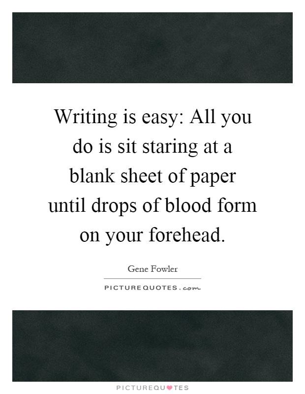 Writing is easy: All you do is sit staring at a blank sheet of paper until drops of blood form on your forehead Picture Quote #1