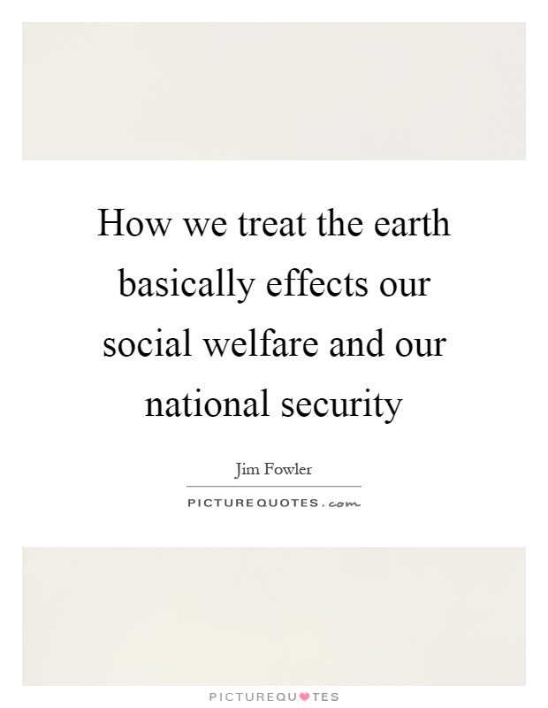 How we treat the earth basically effects our social welfare and our national security Picture Quote #1